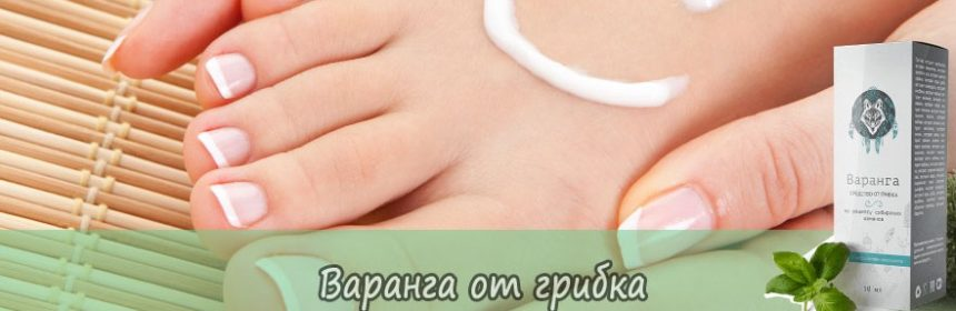 Препарат Варанга: средство от грибка №1 - gribkovyie-bolezni